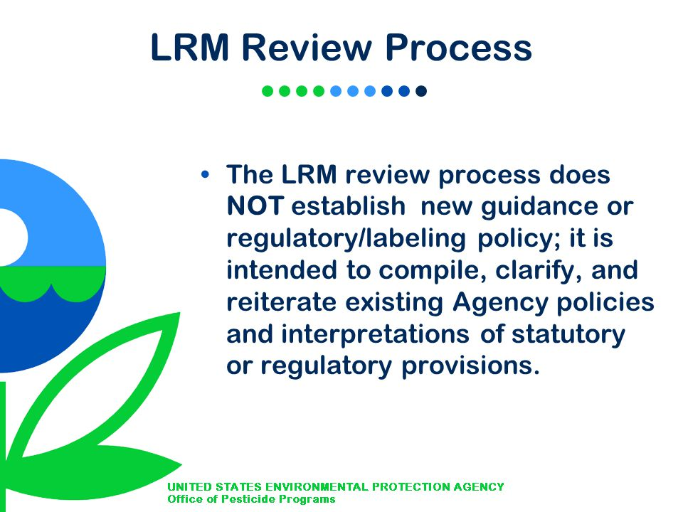 LRM Review Process The LRM review process does NOT establish new guidance or regulatory/labeling policy; it is intended to compile, clarify, and reiterate existing Agency policies and interpretations of statutory or regulatory provisions.