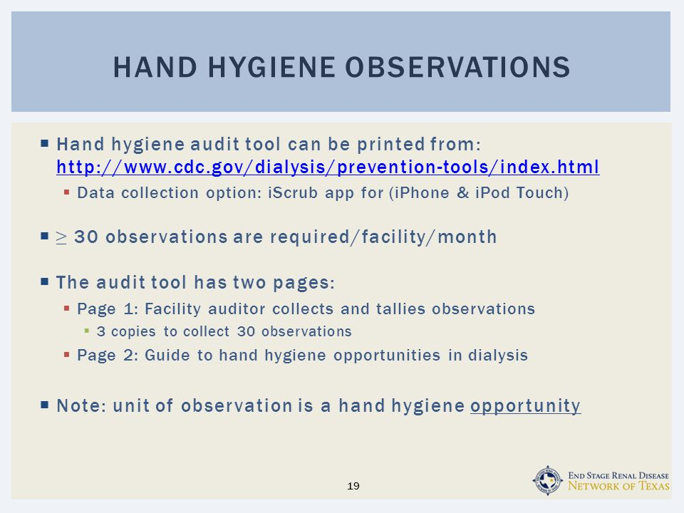  Hand hygiene audit tool can be printed from: http://www.cdc.gov/dialysis/prevention-tools/index.html http://www.cdc.gov/dialysis/prevention-tools/index.html  Data collection option: iScrub app for (iPhone & iPod Touch)  ≥ 30 observations are required/facility/month  The audit tool has two pages:  Page 1: Facility auditor collects and tallies observations  3 copies to collect 30 observations  Page 2: Guide to hand hygiene opportunities in dialysis  Note: unit of observation is a hand hygiene opportunity HAND HYGIENE OBSERVATIONS 19