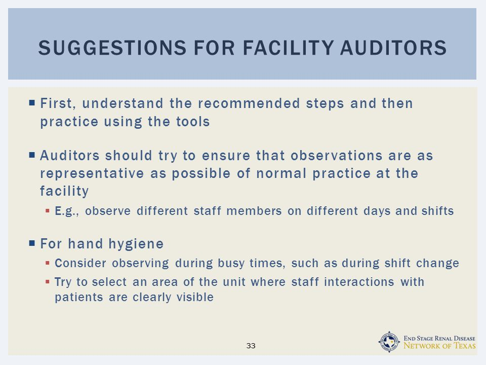  First, understand the recommended steps and then practice using the tools  Auditors should try to ensure that observations are as representative as possible of normal practice at the facility  E.g., observe different staff members on different days and shifts  For hand hygiene  Consider observing during busy times, such as during shift change  Try to select an area of the unit where staff interactions with patients are clearly visible SUGGESTIONS FOR FACILITY AUDITORS 33