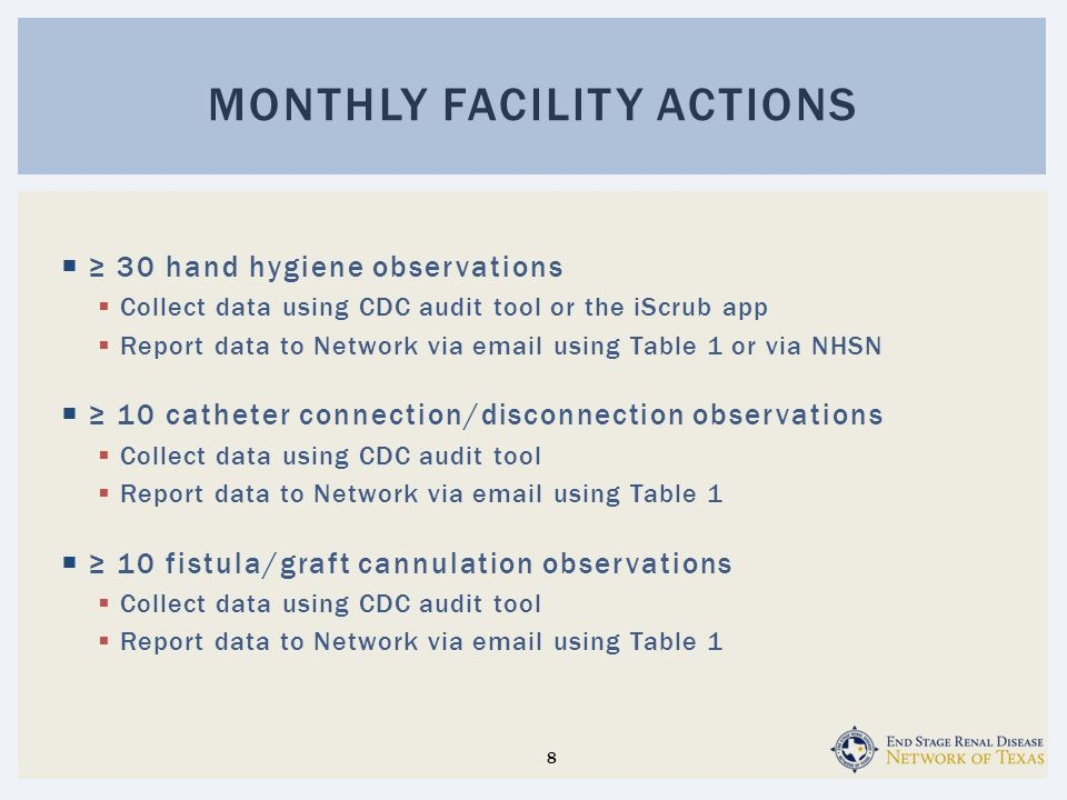 ≥ 30 hand hygiene observations  Collect data using CDC audit tool or the iScrub app  Report data to Network via email using Table 1 or via NHSN  ≥ 10 catheter connection/disconnection observations  Collect data using CDC audit tool  Report data to Network via email using Table 1  ≥ 10 fistula/graft cannulation observations  Collect data using CDC audit tool  Report data to Network via email using Table 1 MONTHLY FACILITY ACTIONS 8