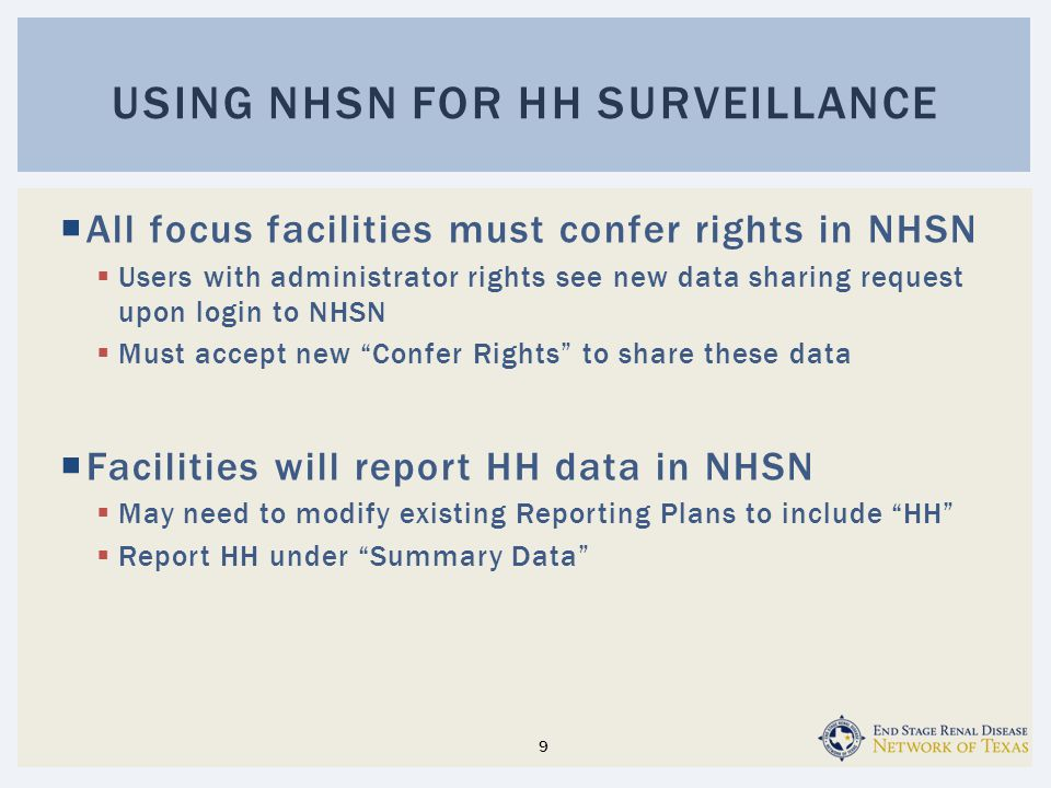  All focus facilities must confer rights in NHSN  Users with administrator rights see new data sharing request upon login to NHSN  Must accept new Confer Rights to share these data  Facilities will report HH data in NHSN  May need to modify existing Reporting Plans to include HH  Report HH under Summary Data USING NHSN FOR HH SURVEILLANCE 9