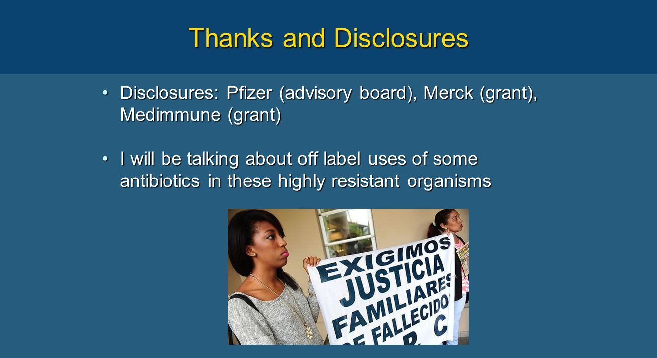Thanks and Disclosures Disclosures: Pfizer (advisory board), Merck (grant), Medimmune (grant)Disclosures: Pfizer (advisory board), Merck (grant), Medimmune (grant) I will be talking about off label uses of some antibiotics in these highly resistant organismsI will be talking about off label uses of some antibiotics in these highly resistant organisms