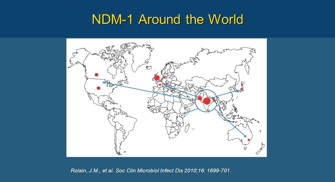 NDM-1 Around the World Rolain, J.M., et al. Soc Clin Microbiol Infect Dis 2010;16: 1699-701.