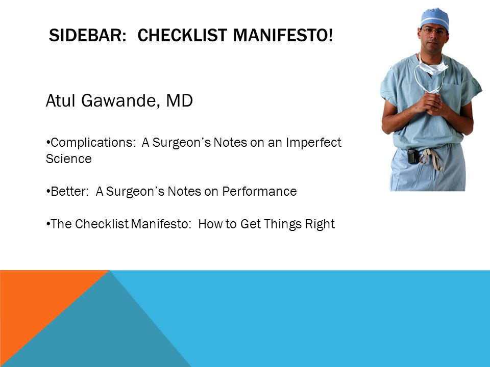 SIDEBAR: CHECKLIST MANIFESTO! Atul Gawande, MD Complications: A Surgeon's Notes on an Imperfect Science Better: A Surgeon's Notes on Performance The C