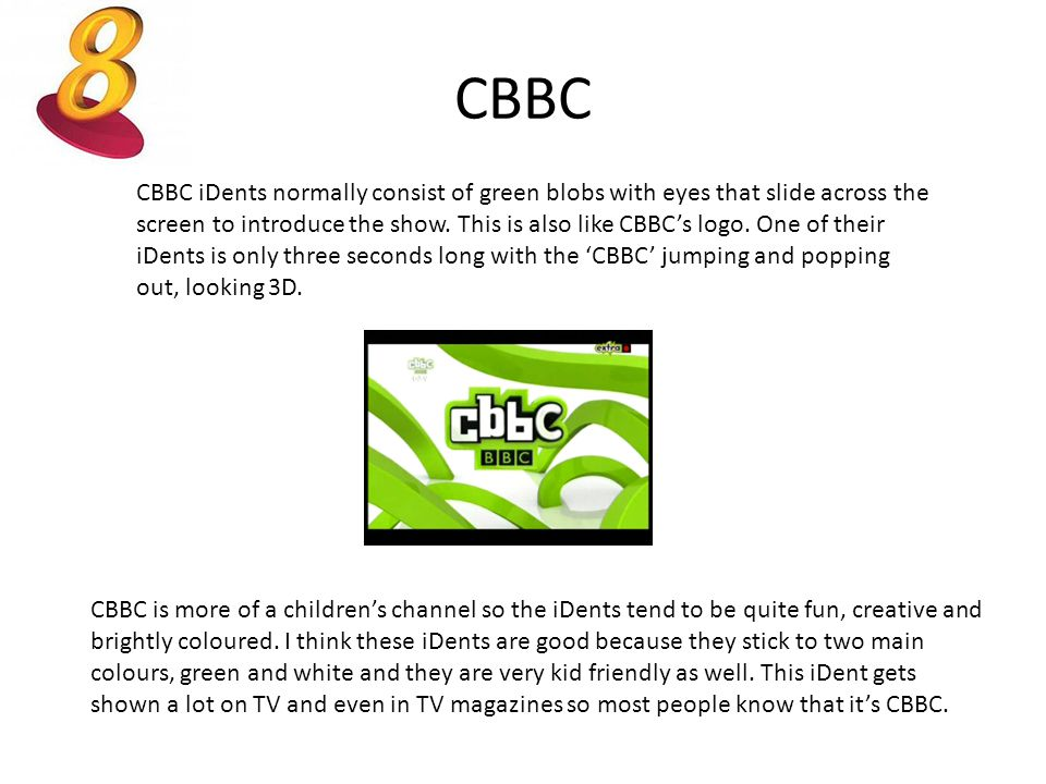 CBBC CBBC iDents normally consist of green blobs with eyes that slide across the screen to introduce the show. This is also like CBBC's logo. One of t