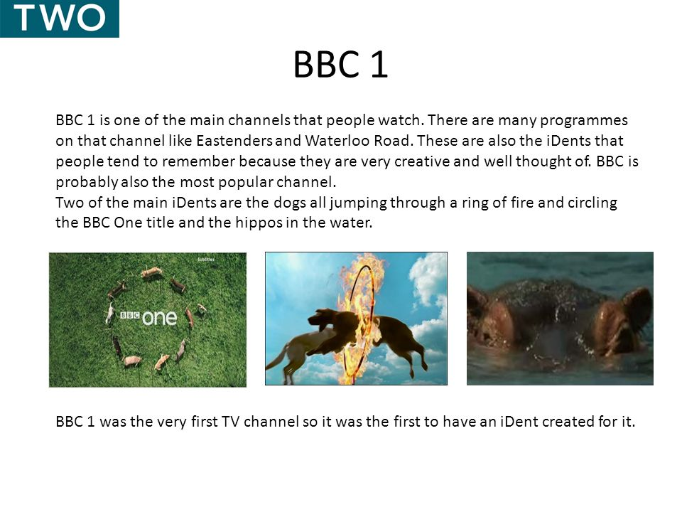 BBC 1 BBC 1 is one of the main channels that people watch. There are many programmes on that channel like Eastenders and Waterloo Road. These are also