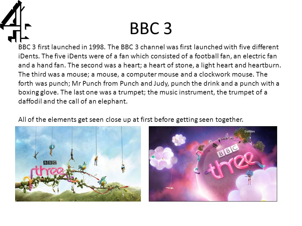 BBC 3 BBC 3 first launched in 1998. The BBC 3 channel was first launched with five different iDents. The five iDents were of a fan which consisted of