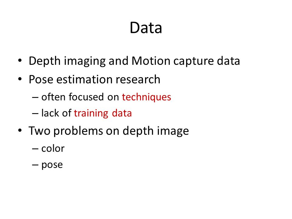 Data Depth imaging and Motion capture data Pose estimation research – often focused on techniques – lack of training data Two problems on depth image
