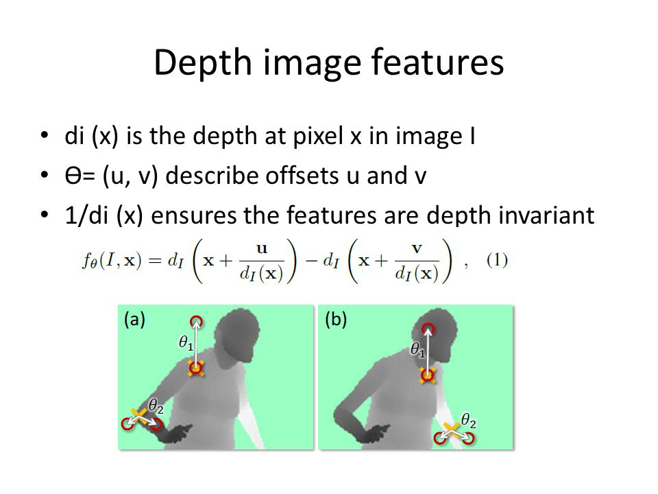 Depth image features di (x) is the depth at pixel x in image I Ө= (u, v) describe offsets u and v 1/di (x) ensures the features are depth invariant
