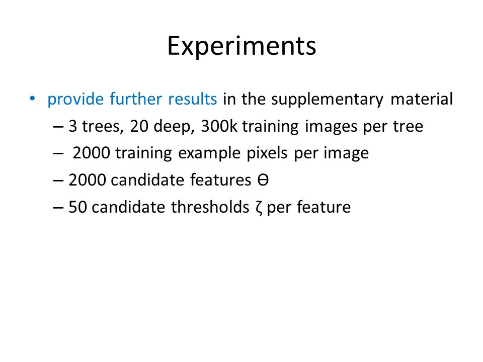 Experiments provide further results in the supplementary material – 3 trees, 20 deep, 300k training images per tree – 2000 training example pixels per