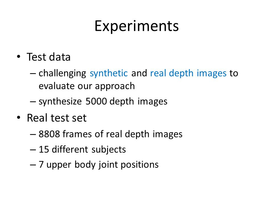 Experiments Test data – challenging synthetic and real depth images to evaluate our approach – synthesize 5000 depth images Real test set – 8808 frame