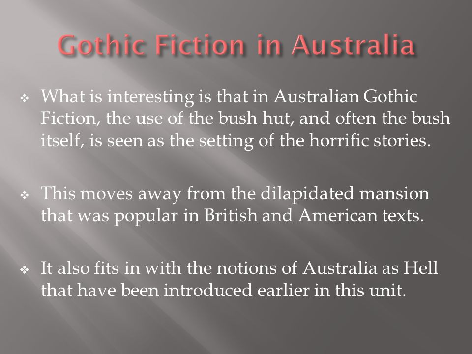 What is interesting is that in Australian Gothic Fiction, the use of the bush hut, and often the bush itself, is seen as the setting of the horrific