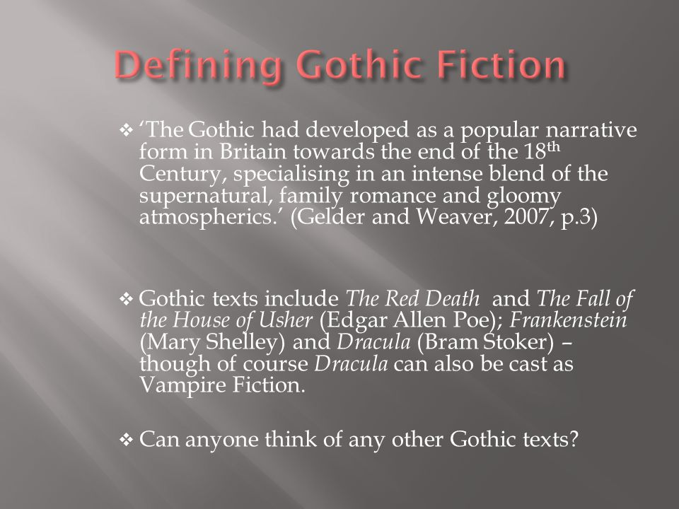  'The Gothic had developed as a popular narrative form in Britain towards the end of the 18 th Century, specialising in an intense blend of the supernatural, family romance and gloomy atmospherics.' (Gelder and Weaver, 2007, p.3)  Gothic texts include The Red Death and The Fall of the House of Usher (Edgar Allen Poe); Frankenstein (Mary Shelley) and Dracula (Bram Stoker) – though of course Dracula can also be cast as Vampire Fiction.