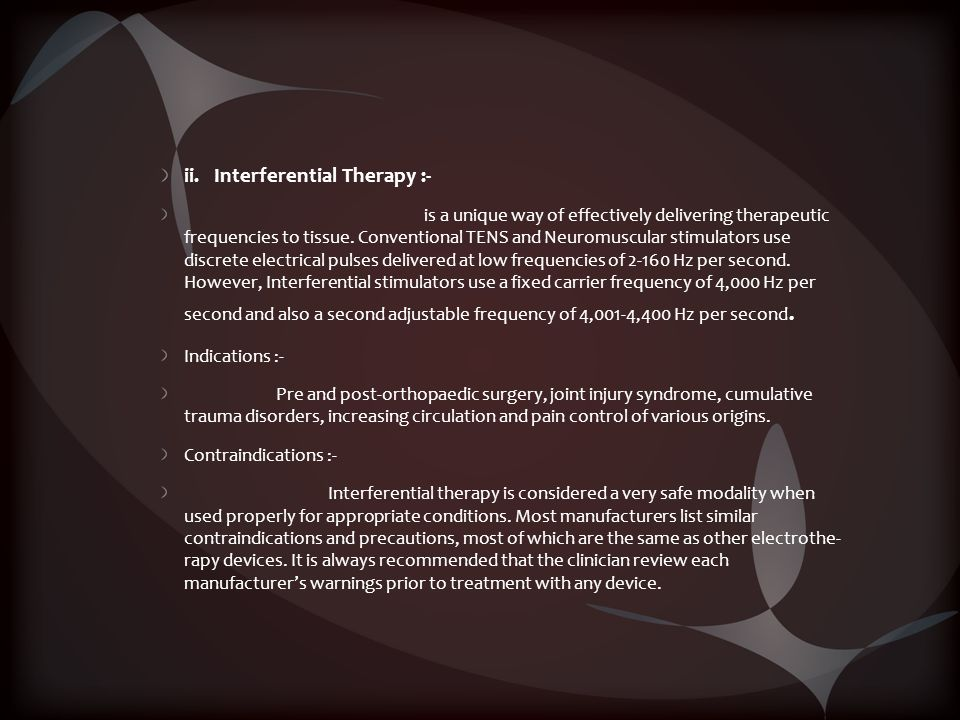 ii. Interferential Therapy :- is a unique way of effectively delivering therapeutic frequencies to tissue. Conventional TENS and Neuromuscular stimula