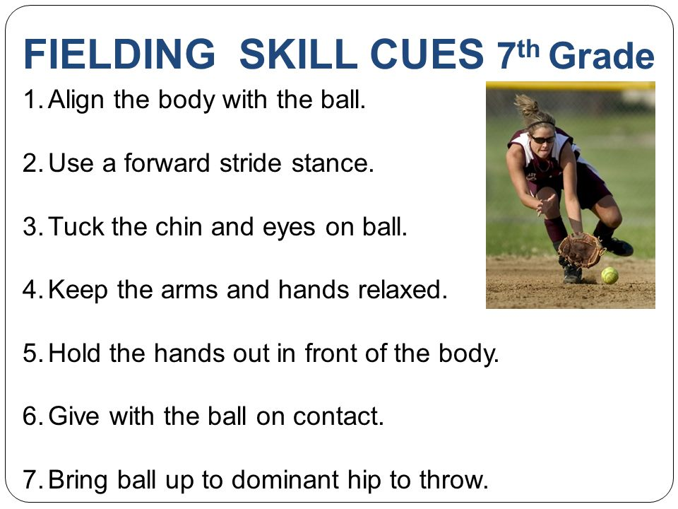 FIELDING SKILL CUES 7 th Grade 1.Align the body with the ball.