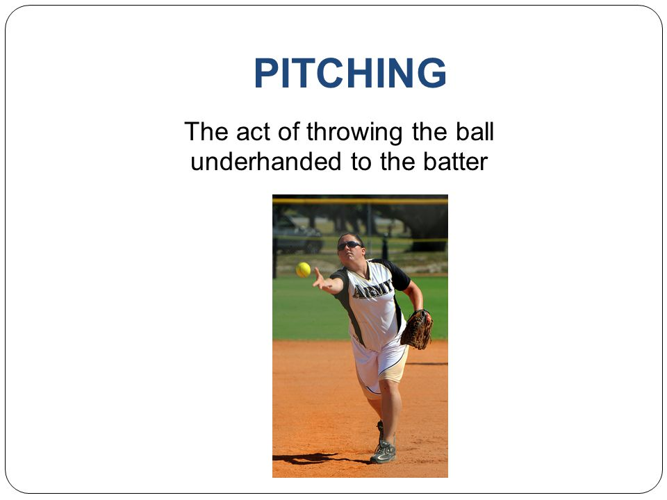 PITCHING The act of throwing the ball underhanded to the batter