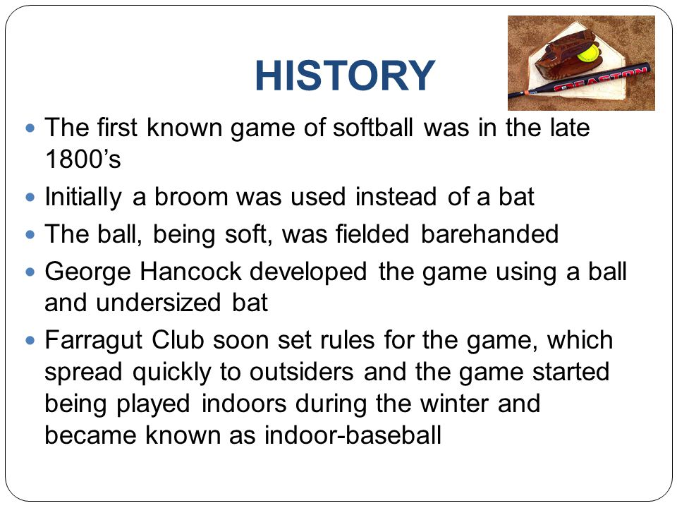 HISTORY The first known game of softball was in the late 1800's Initially a broom was used instead of a bat The ball, being soft, was fielded barehanded George Hancock developed the game using a ball and undersized bat Farragut Club soon set rules for the game, which spread quickly to outsiders and the game started being played indoors during the winter and became known as indoor-baseball
