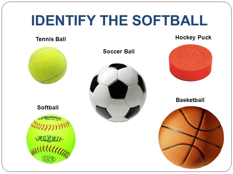 IDENTIFY THE SOFTBALL Tennis Ball Soccer Ball Hockey Puck Softball Basketball