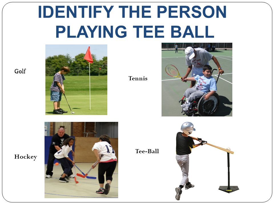 IDENTIFY THE PERSON PLAYING TEE BALL Tennis Tee-Ball Golf Hockey Golf