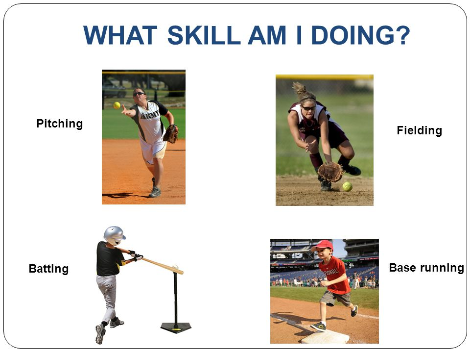 WHAT SKILL AM I DOING? Pitching Batting Fielding Base running