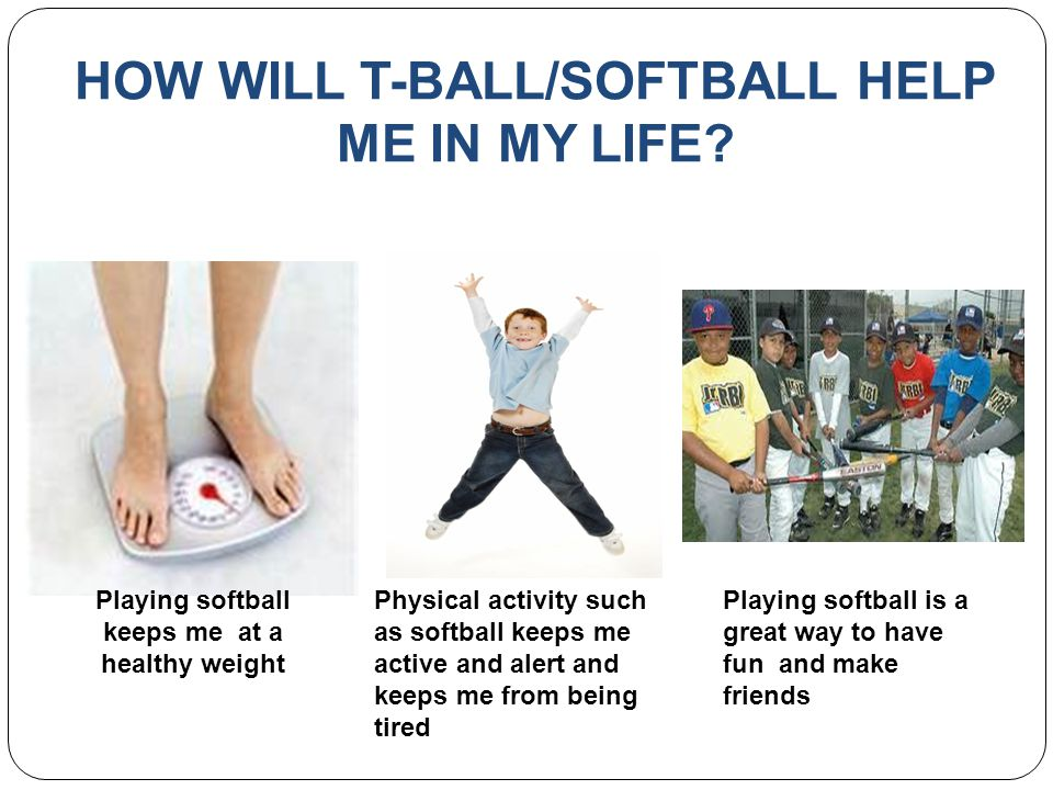 HOW WILL T-BALL/SOFTBALL HELP ME IN MY LIFE.