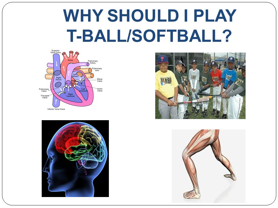 WHY SHOULD I PLAY T-BALL/SOFTBALL?