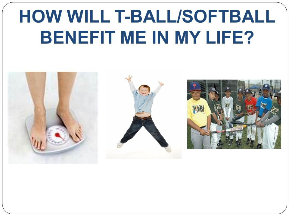 HOW WILL T-BALL/SOFTBALL BENEFIT ME IN MY LIFE?