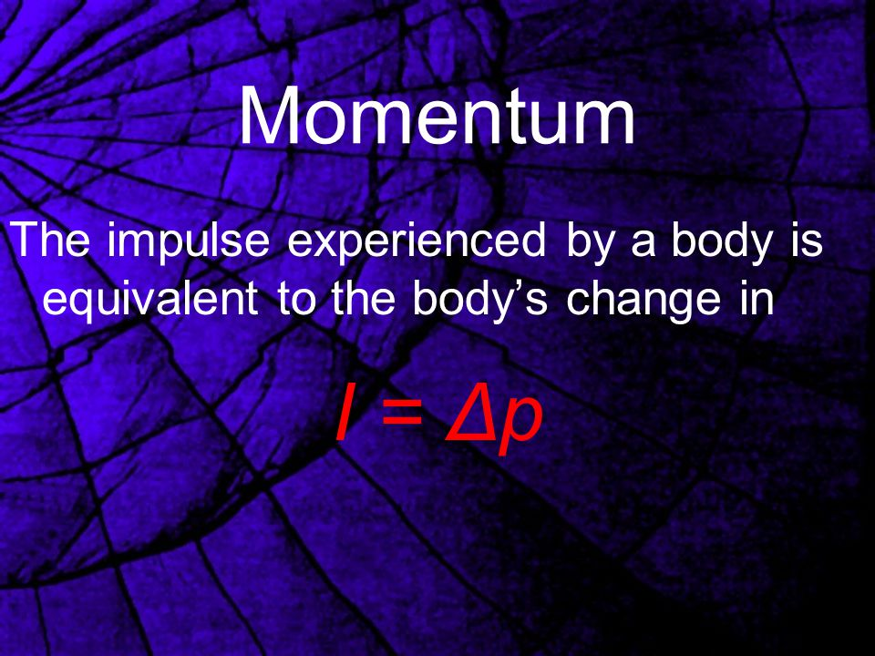 Momentum The impulse experienced by a body is equivalent to the body's change in I = Δp
