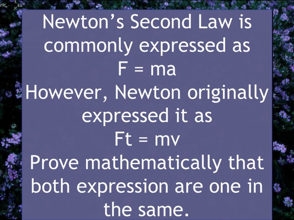 Newton's Second Law is commonly expressed as F = ma However, Newton originally expressed it as Ft = mv Prove mathematically that both expression are one in the same.
