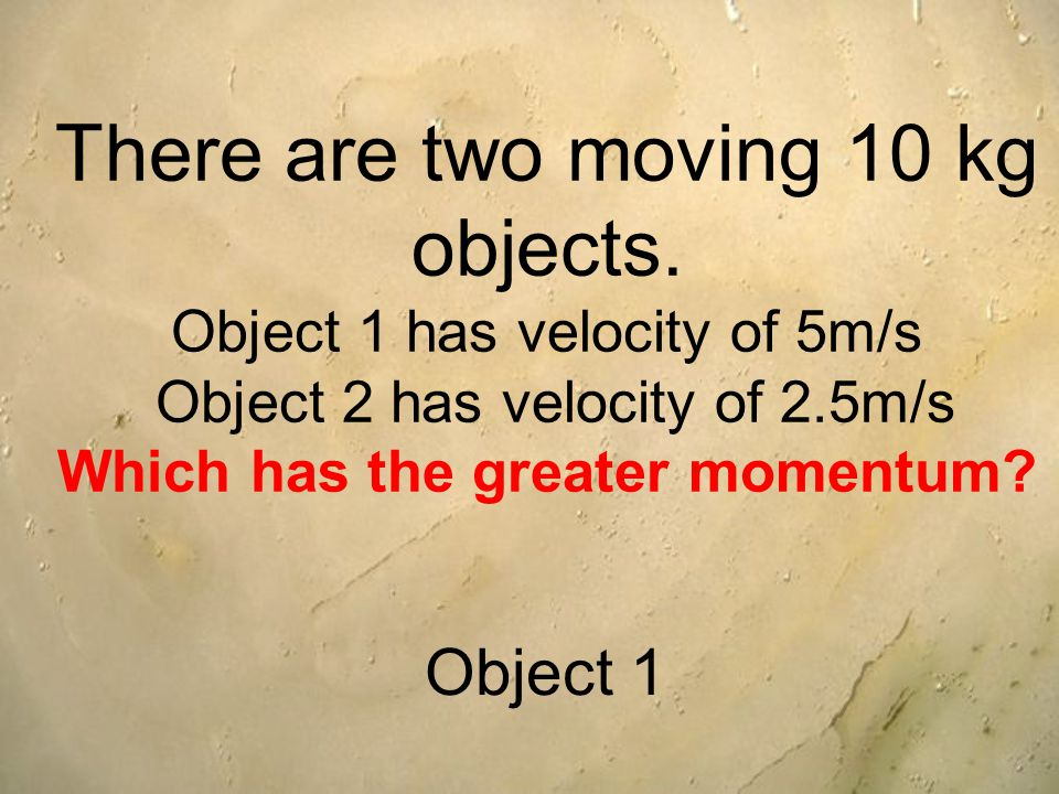 There are two moving 10 kg objects.
