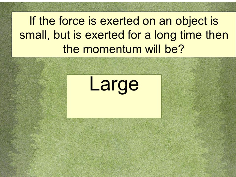 If the force is exerted on an object is small, but is exerted for a long time then the momentum will be.
