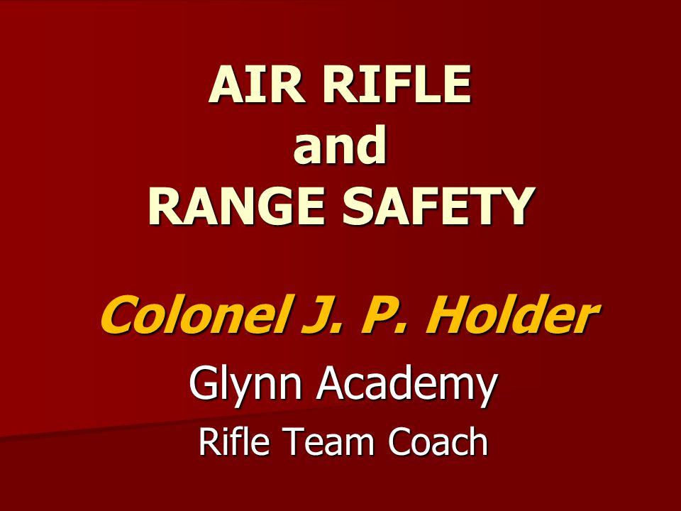 Air Rifle Safety Session Objective: To master the principles of gun and range safety and the performance outcomes that you must demonstrate to safely participate on the Rifle Team