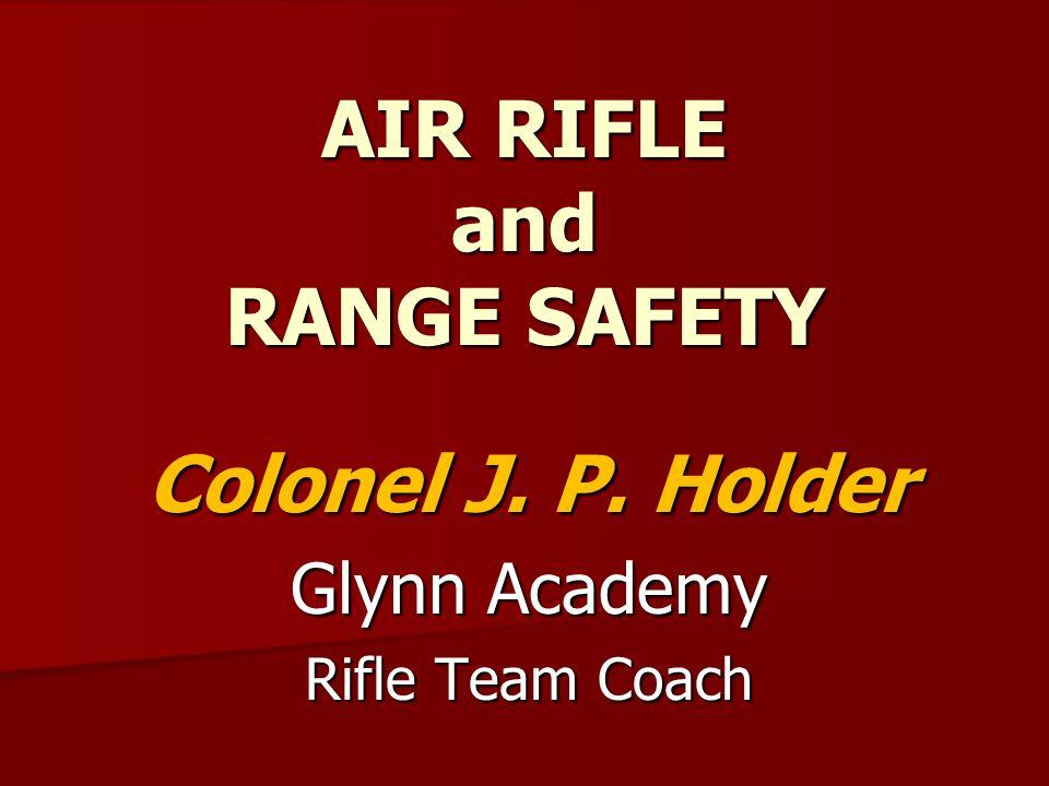 AIR RIFLE and RANGE SAFETY Colonel J. P. Holder Glynn Academy Rifle Team Coach