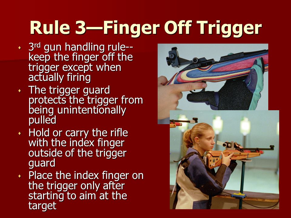 Rule 3—Finger Off Trigger s 3 rd gun handling rule-- keep the finger off the trigger except when actually firing s The trigger guard protects the trig