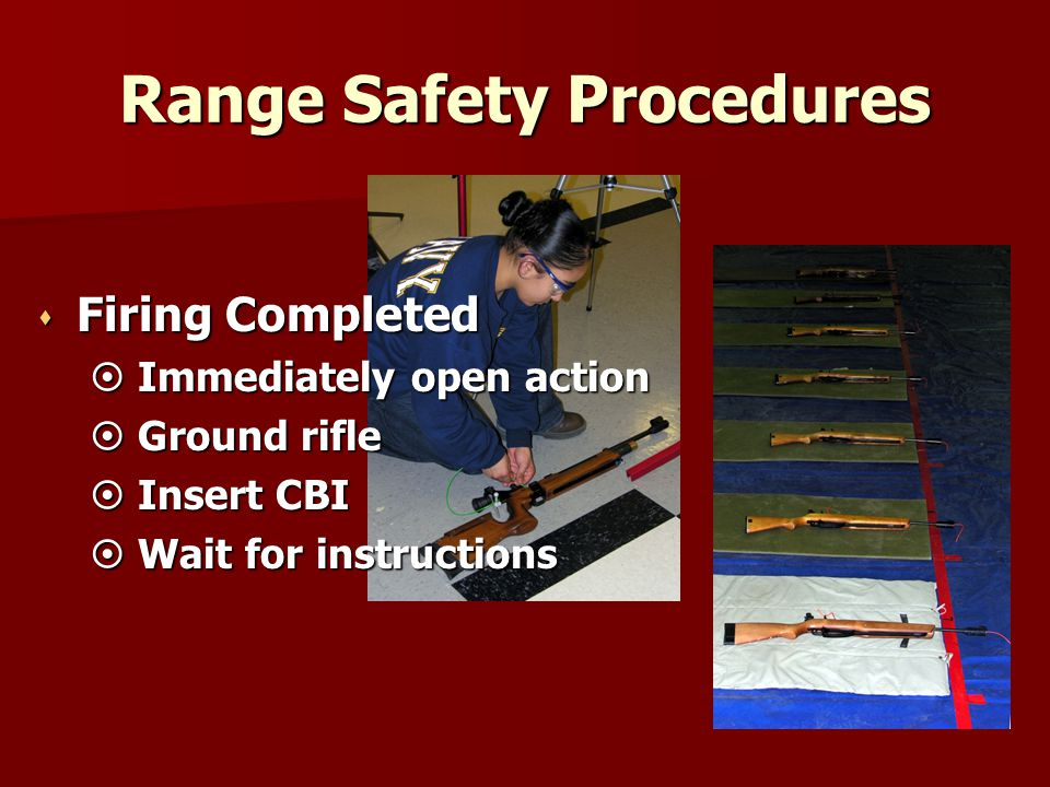 Range Safety Procedures s Firing Completed  Immediately open action  Ground rifle  Insert CBI  Wait for instructions