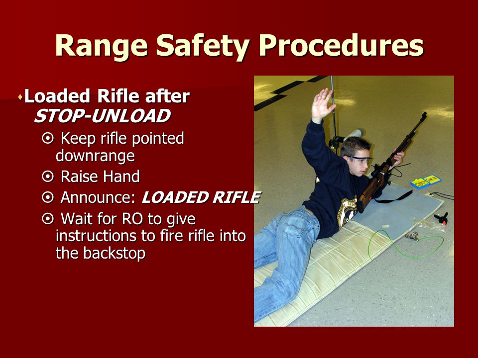 Range Safety Procedures s Loaded Rifle after STOP-UNLOAD STOP-UNLOAD  Keep rifle pointed downrange  Raise Hand  Announce: LOADED RIFLE  Wait for R