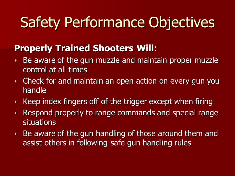 Safety Performance Objectives Properly Trained Shooters Will: s Be aware of the gun muzzle and maintain proper muzzle control at all times s Check for