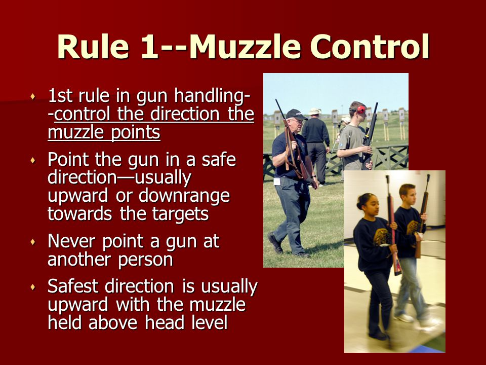 Rule 1--Muzzle Control s 1st rule in gun handling- -control the direction the muzzle points s Point the gun in a safe direction—usually upward or down