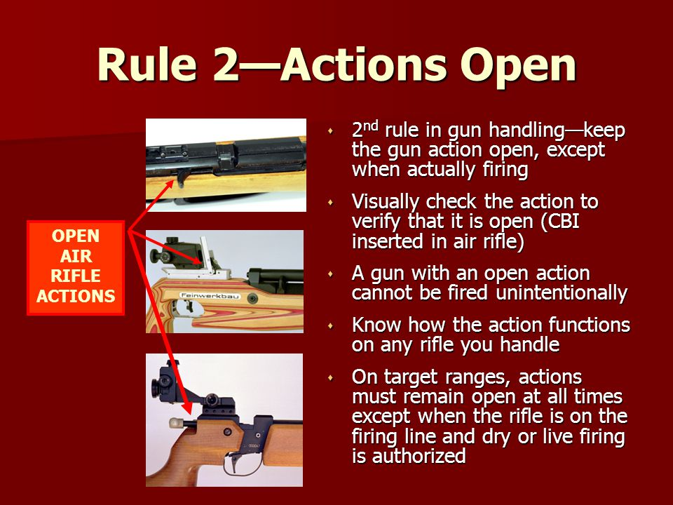 Rule 2—Actions Open s 2 nd rule in gun handling—keep the gun action open, except when actually firing s Visually check the action to verify that it is