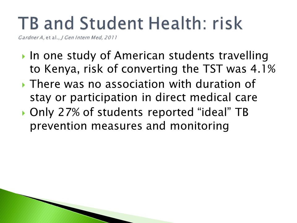  In one study of American students travelling to Kenya, risk of converting the TST was 4.1%  There was no association with duration of stay or participation in direct medical care  Only 27% of students reported ideal TB prevention measures and monitoring