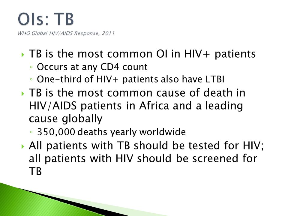  TB is the most common OI in HIV+ patients ◦ Occurs at any CD4 count ◦ One-third of HIV+ patients also have LTBI  TB is the most common cause of death in HIV/AIDS patients in Africa and a leading cause globally ◦ 350,000 deaths yearly worldwide  All patients with TB should be tested for HIV; all patients with HIV should be screened for TB
