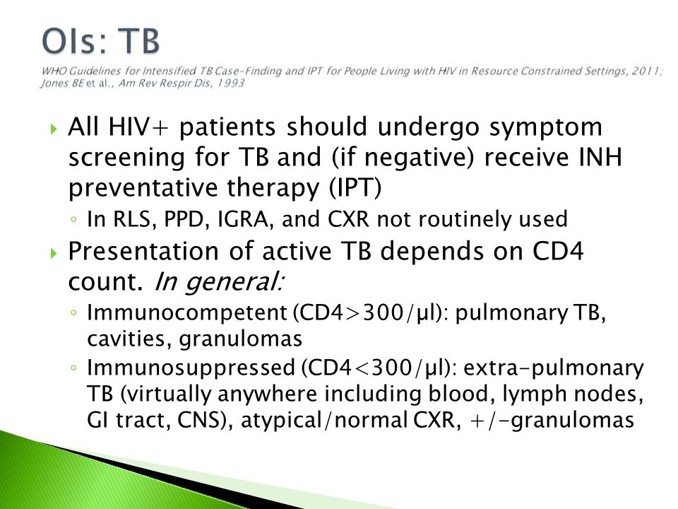  All HIV+ patients should undergo symptom screening for TB and (if negative) receive INH preventative therapy (IPT) ◦ In RLS, PPD, IGRA, and CXR not routinely used  Presentation of active TB depends on CD4 count.
