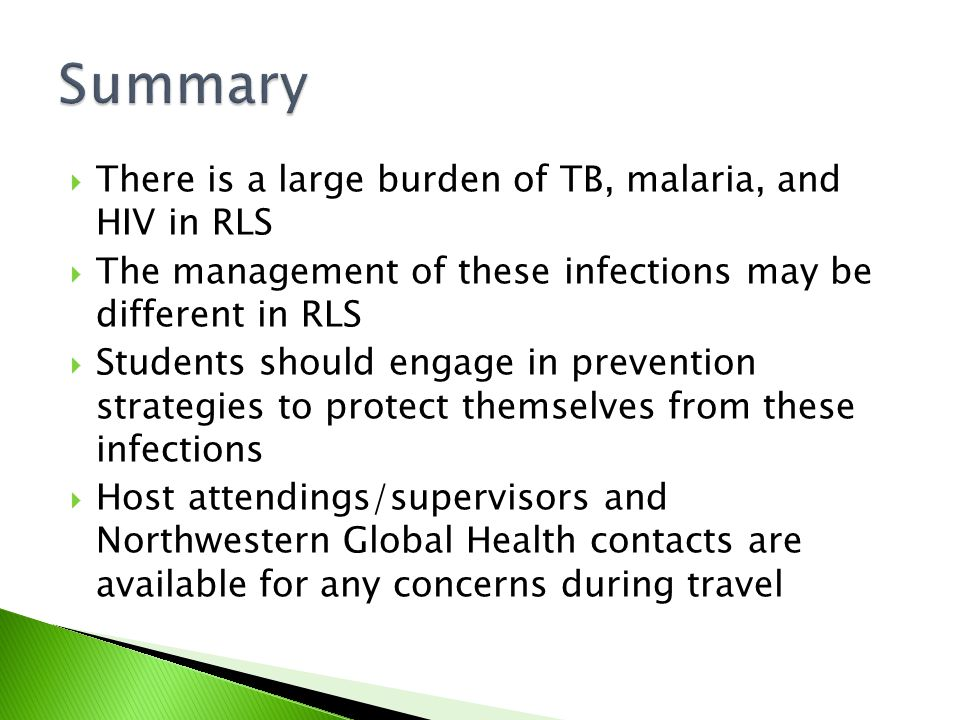  There is a large burden of TB, malaria, and HIV in RLS  The management of these infections may be different in RLS  Students should engage in prevention strategies to protect themselves from these infections  Host attendings/supervisors and Northwestern Global Health contacts are available for any concerns during travel