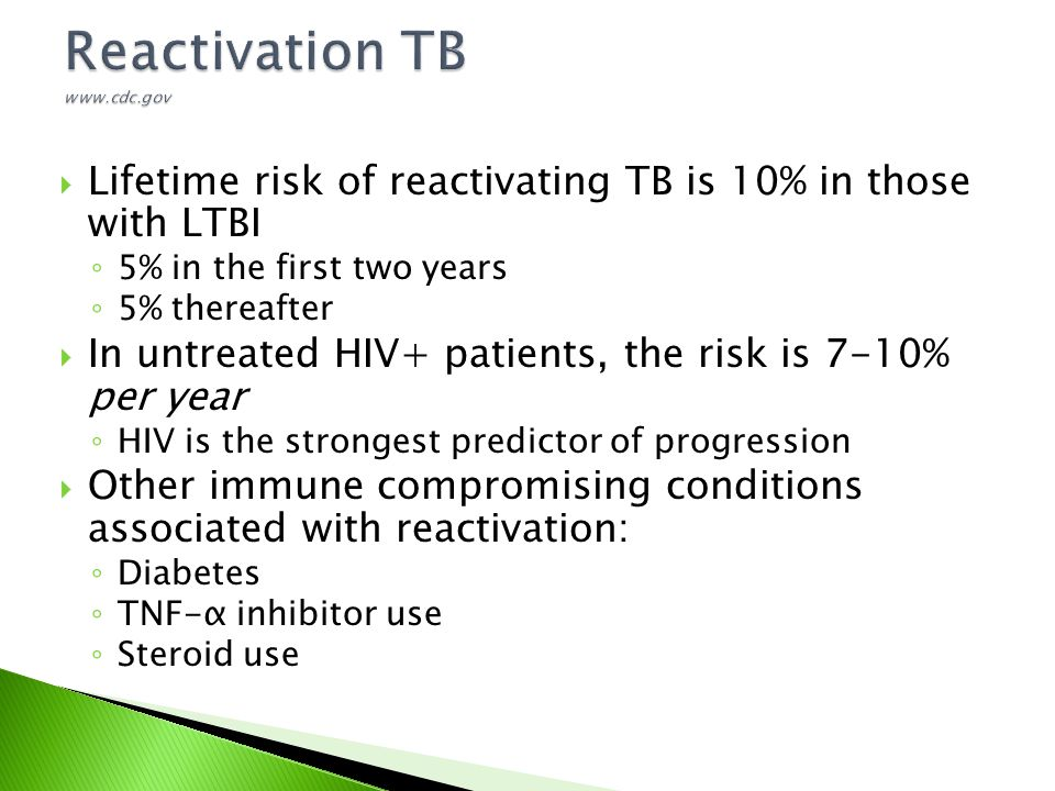  Lifetime risk of reactivating TB is 10% in those with LTBI ◦ 5% in the first two years ◦ 5% thereafter  In untreated HIV+ patients, the risk is 7-1