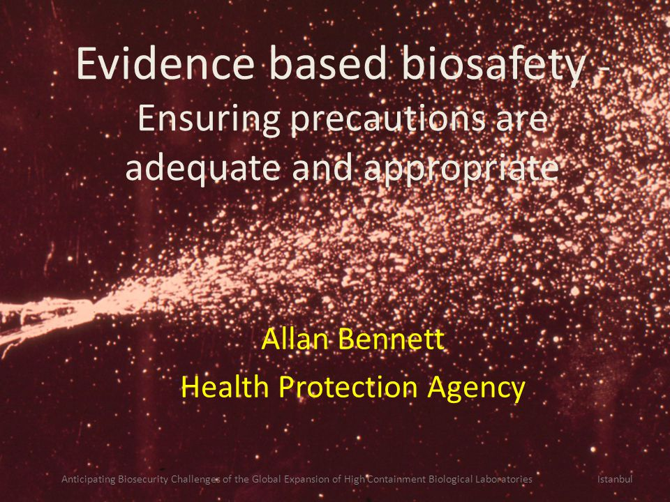 Evidence based biosafety - Ensuring precautions are adequate and appropriate Allan Bennett Health Protection Agency Anticipating Biosecurity Challenges of the Global Expansion of High Containment Biological Laboratories Istanbul