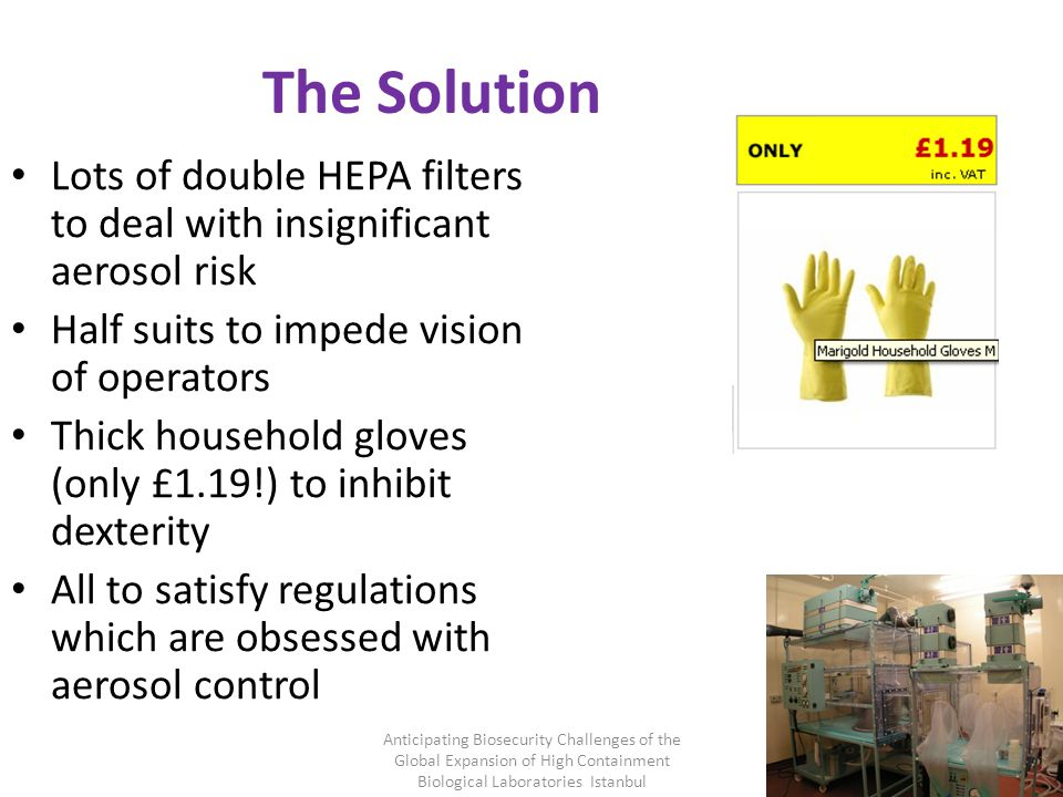 The Solution Lots of double HEPA filters to deal with insignificant aerosol risk Half suits to impede vision of operators Thick household gloves (only £1.19!) to inhibit dexterity All to satisfy regulations which are obsessed with aerosol control Anticipating Biosecurity Challenges of the Global Expansion of High Containment Biological Laboratories Istanbul