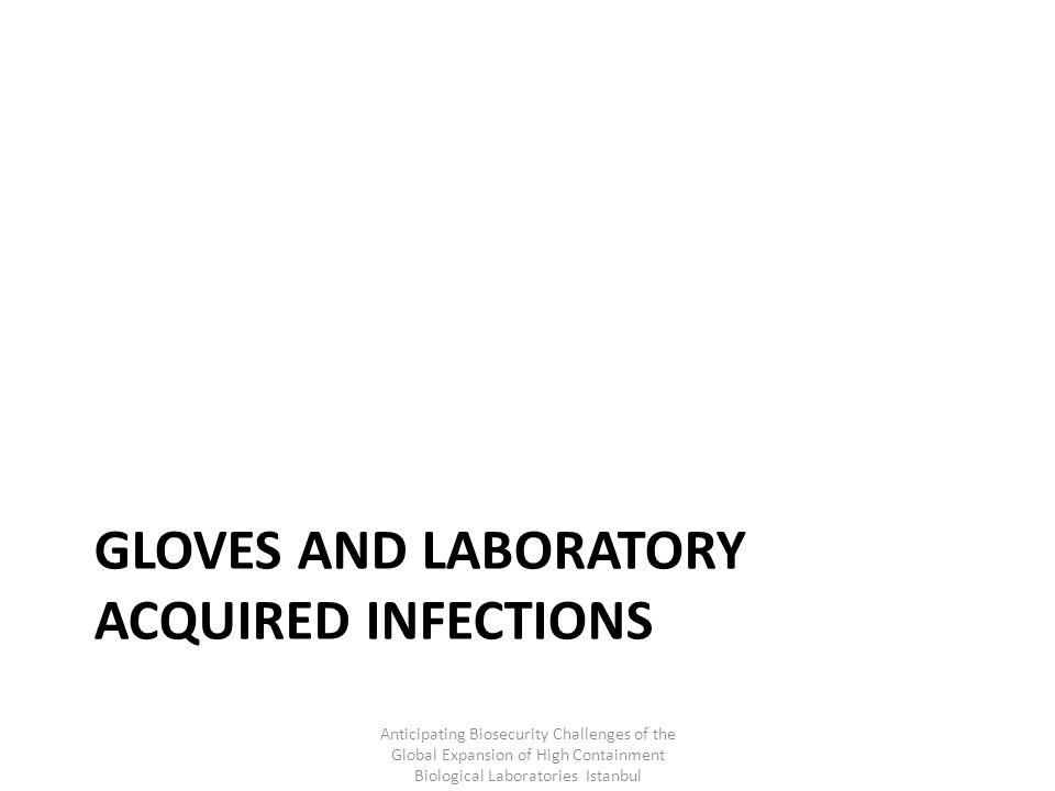 GLOVES AND LABORATORY ACQUIRED INFECTIONS Anticipating Biosecurity Challenges of the Global Expansion of High Containment Biological Laboratories Istanbul