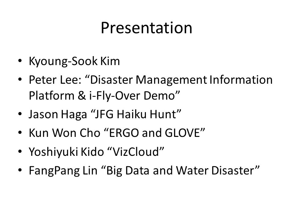 Presentation Kyoung-Sook Kim Peter Lee: Disaster Management Information Platform & i-Fly-Over Demo Jason Haga JFG Haiku Hunt Kun Won Cho ERGO and GLOVE Yoshiyuki Kido VizCloud FangPang Lin Big Data and Water Disaster