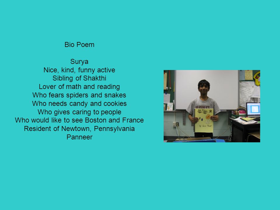 Bio Poem Surya Nice, kind, funny active Sibling of Shakthi Lover of math and reading Who fears spiders and snakes Who needs candy and cookies Who gives caring to people Who would like to see Boston and France Resident of Newtown, Pennsylvania Panneer