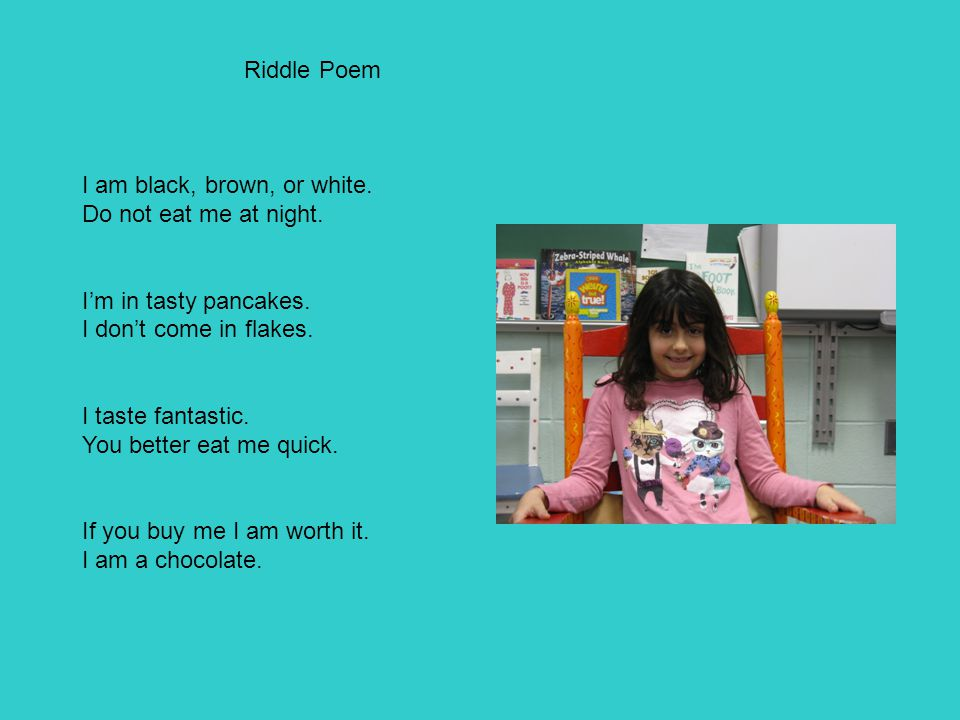 Riddle Poem I am black, brown, or white. Do not eat me at night. I'm in tasty pancakes. I don't come in flakes. I taste fantastic. You better eat me q